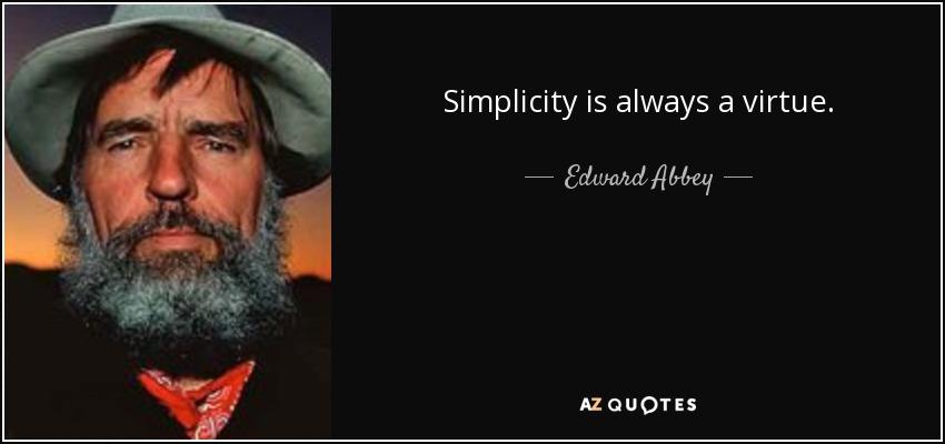 Simplicity is always a virtue. - Edward Abbey