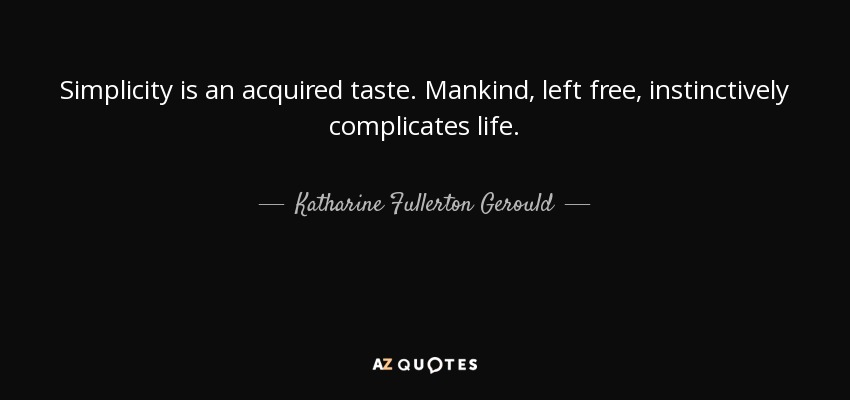 Simplicity is an acquired taste. Mankind, left free, instinctively complicates life. - Katharine Fullerton Gerould