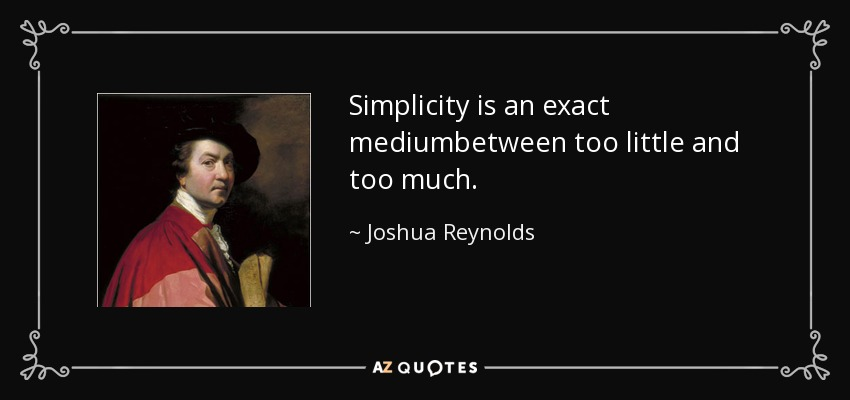 Simplicity is an exact mediumbetween too little and too much. - Joshua Reynolds