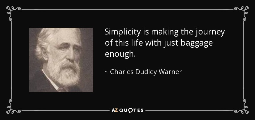 Simplicity is making the journey of this life with just baggage enough. - Charles Dudley Warner