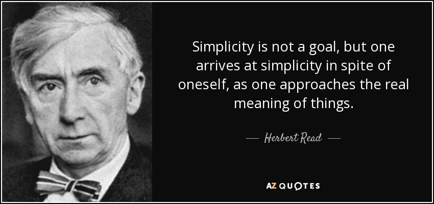 Simplicity is not a goal, but one arrives at simplicity in spite of oneself, as one approaches the real meaning of things. - Herbert Read