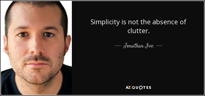 Simplicity is not the absence of clutter. - Jonathan Ive