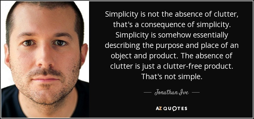 Simplicity is not the absence of clutter, that's a consequence of simplicity. Simplicity is somehow essentially describing the purpose and place of an object and product. The absence of clutter is just a clutter-free product. That's not simple. - Jonathan Ive