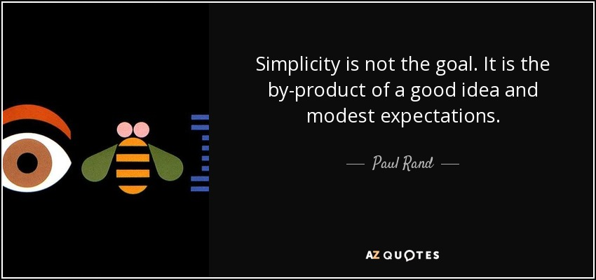 Simplicity is not the goal. It is the by-product of a good idea and modest expectations. - Paul Rand