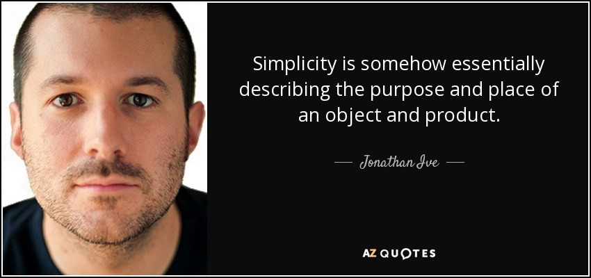 Simplicity is somehow essentially describing the purpose and place of an object and product. - Jonathan Ive
