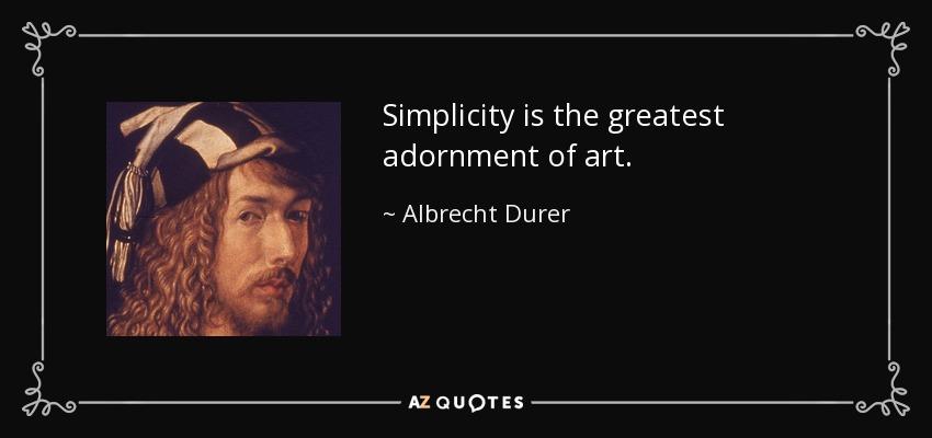 Simplicity is the greatest adornment of art. - Albrecht Durer