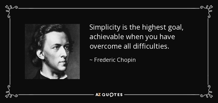 Simplicity is the highest goal, achievable when you have overcome all difficulties. - Frederic Chopin