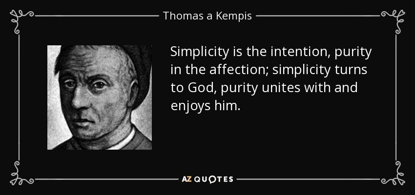 Simplicity is the intention, purity in the affection; simplicity turns to God, purity unites with and enjoys him. - Thomas a Kempis