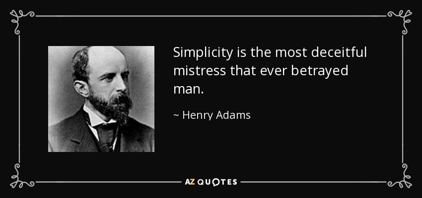 Simplicity is the most deceitful mistress that ever betrayed man. - Henry Adams