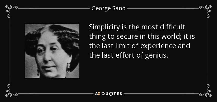 Simplicity is the most difficult thing to secure in this world; it is the last limit of experience and the last effort of genius. - George Sand