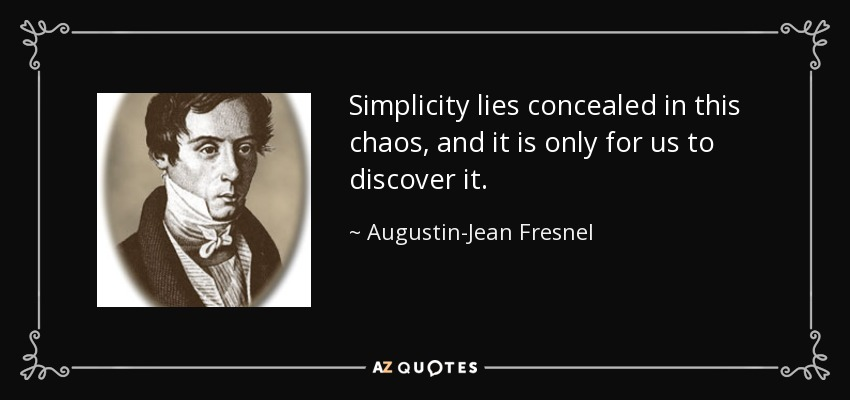 Simplicity lies concealed in this chaos, and it is only for us to discover it. - Augustin-Jean Fresnel