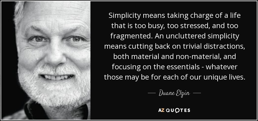 Simplicity means taking charge of a life that is too busy, too stressed, and too fragmented. An uncluttered simplicity means cutting back on trivial distractions, both material and non-material, and focusing on the essentials - whatever those may be for each of our unique lives. - Duane Elgin