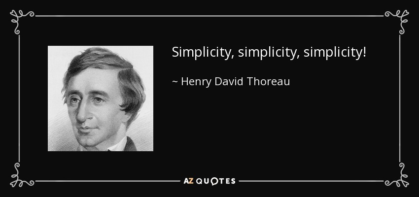Simplicity, simplicity, simplicity! - Henry David Thoreau