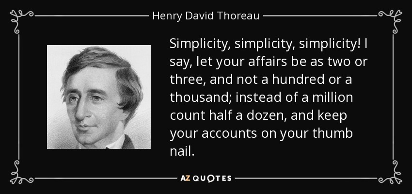 Simplicity, simplicity, simplicity! I say, let your affairs be as two or three, and not a hundred or a thousand; instead of a million count half a dozen, and keep your accounts on your thumb nail. - Henry David Thoreau