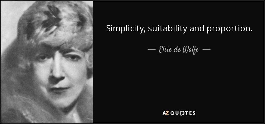 Simplicity, suitability and proportion. - Elsie de Wolfe