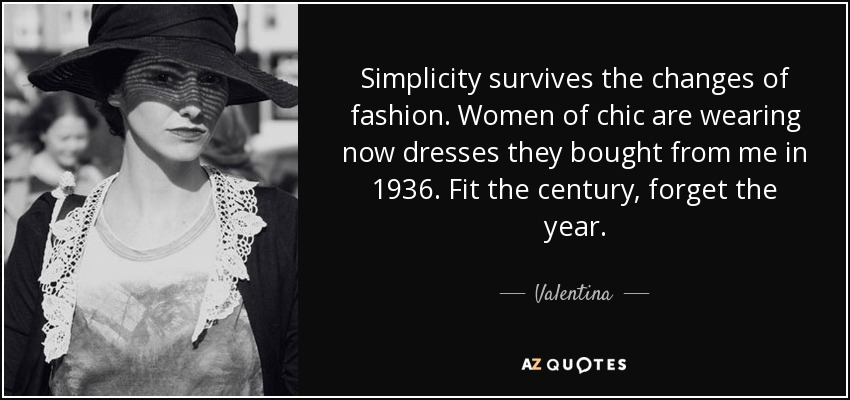 Simplicity survives the changes of fashion. Women of chic are wearing now dresses they bought from me in 1936. Fit the century, forget the year. - Valentina