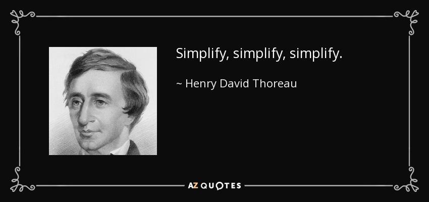 Simplify, simplify, simplify. - Henry David Thoreau