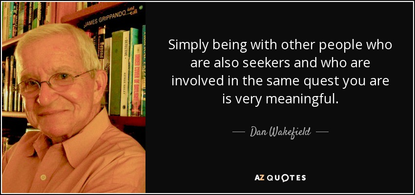 Simply being with other people who are also seekers and who are involved in the same quest you are is very meaningful. - Dan Wakefield