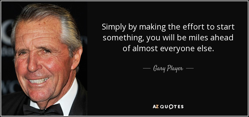 Simply by making the effort to start something, you will be miles ahead of almost everyone else. - Gary Player