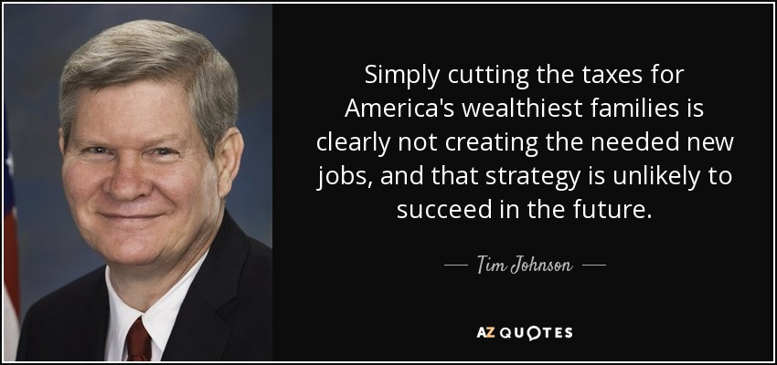 Simply cutting the taxes for America's wealthiest families is clearly not creating the needed new jobs, and that strategy is unlikely to succeed in the future. - Tim Johnson