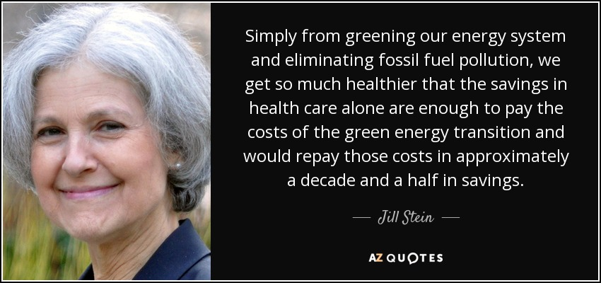 Simply from greening our energy system and eliminating fossil fuel pollution, we get so much healthier that the savings in health care alone are enough to pay the costs of the green energy transition and would repay those costs in approximately a decade and a half in savings. - Jill Stein