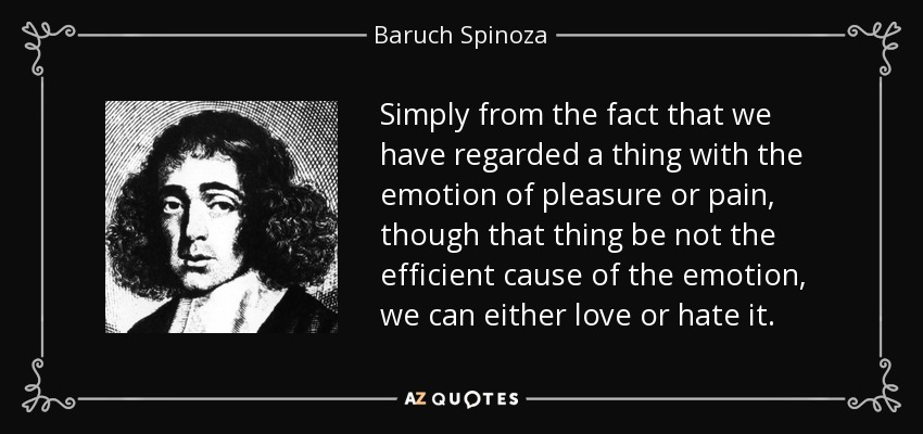 Simply from the fact that we have regarded a thing with the emotion of pleasure or pain, though that thing be not the efficient cause of the emotion, we can either love or hate it. - Baruch Spinoza