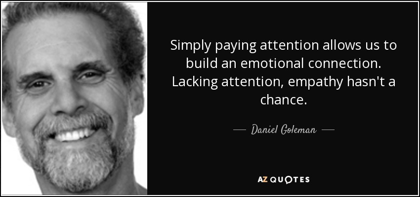 Simply paying attention allows us to build an emotional connection. Lacking attention, empathy hasn't a chance. - Daniel Goleman
