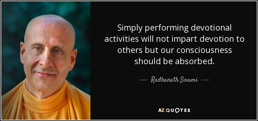 Simply performing devotional activities will not impart devotion to others but our consciousness should be absorbed. - Radhanath Swami