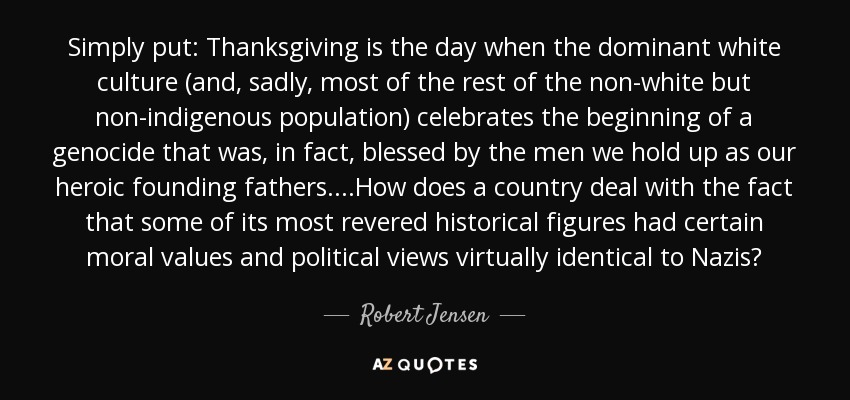 Simply put: Thanksgiving is the day when the dominant white culture (and, sadly, most of the rest of the non-white but non-indigenous population) celebrates the beginning of a genocide that was, in fact, blessed by the men we hold up as our heroic founding fathers. ...How does a country deal with the fact that some of its most revered historical figures had certain moral values and political views virtually identical to Nazis? - Robert Jensen