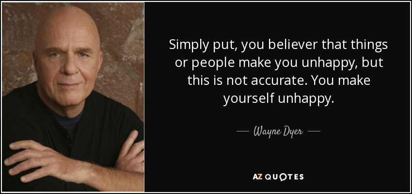 Simply put, you believer that things or people make you unhappy, but this is not accurate. You make yourself unhappy. - Wayne Dyer