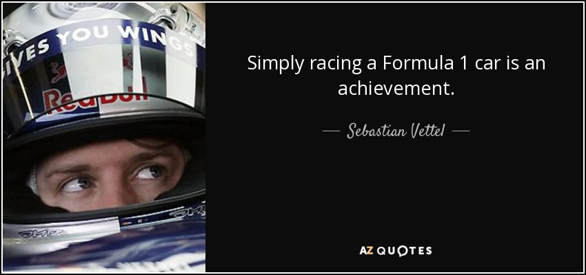 Simply racing a Formula 1 car is an achievement. - Sebastian Vettel