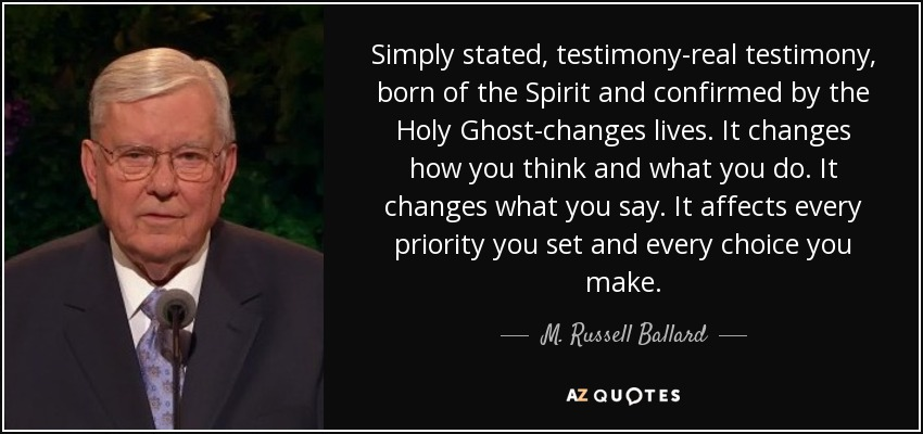 Simply stated, testimony-real testimony, born of the Spirit and confirmed by the Holy Ghost-changes lives. It changes how you think and what you do. It changes what you say. It affects every priority you set and every choice you make. - M. Russell Ballard