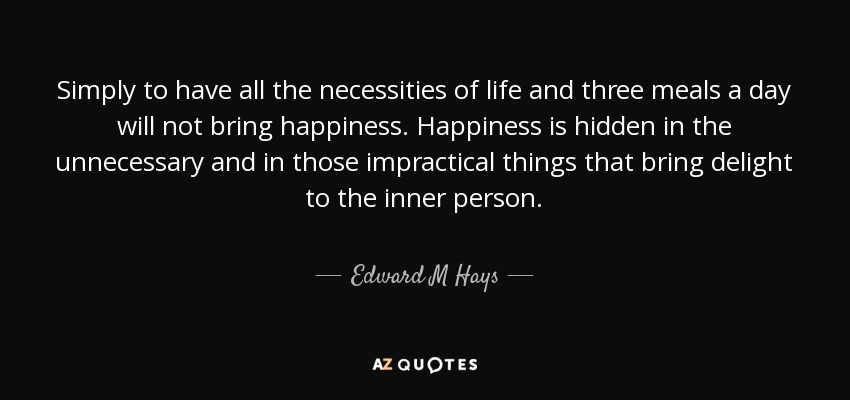 Simply to have all the necessities of life and three meals a day will not bring happiness. Happiness is hidden in the unnecessary and in those impractical things that bring delight to the inner person. - Edward M Hays