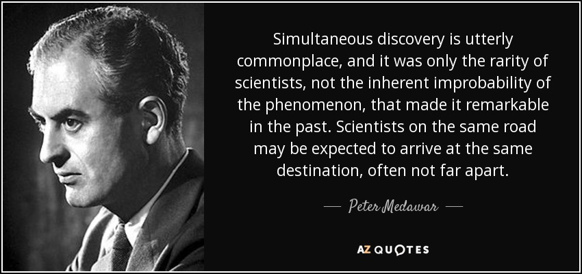 Simultaneous discovery is utterly commonplace, and it was only the rarity of scientists, not the inherent improbability of the phenomenon, that made it remarkable in the past. Scientists on the same road may be expected to arrive at the same destination, often not far apart. - Peter Medawar