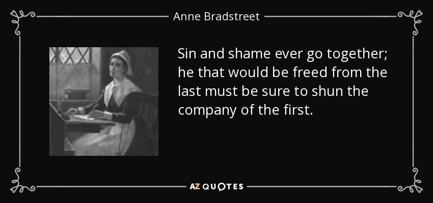Sin and shame ever go together; he that would be freed from the last must be sure to shun the company of the first. - Anne Bradstreet