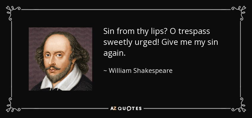 Sin from thy lips? O trespass sweetly urged! Give me my sin again. - William Shakespeare