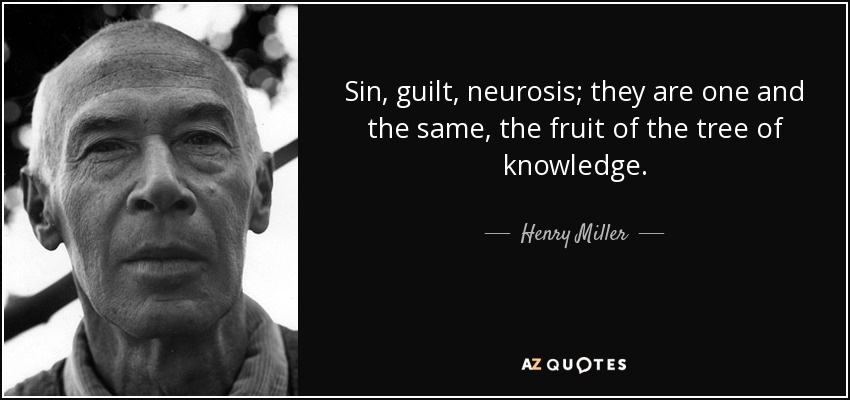 Sin, guilt, neurosis; they are one and the same, the fruit of the tree of knowledge. - Henry Miller