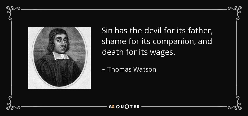 Sin has the devil for its father, shame for its companion, and death for its wages. - Thomas Watson