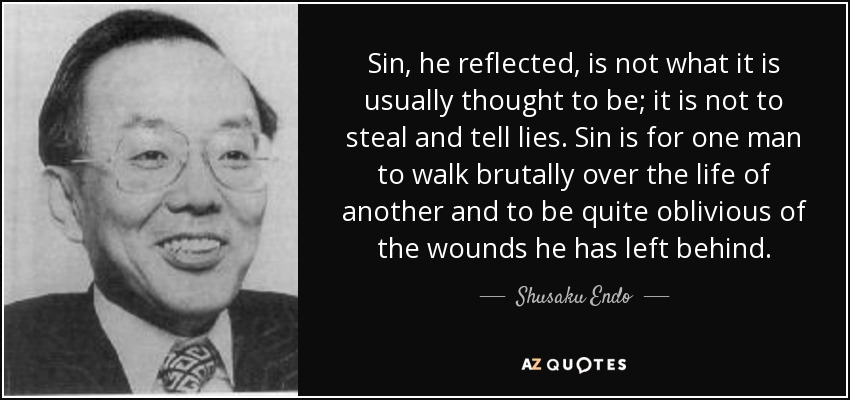 Sin, he reflected, is not what it is usually thought to be; it is not to steal and tell lies. Sin is for one man to walk brutally over the life of another and to be quite oblivious of the wounds he has left behind. - Shusaku Endo