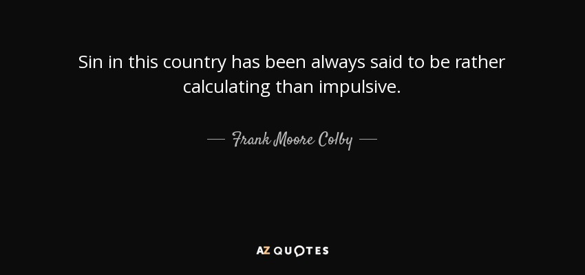 Sin in this country has been always said to be rather calculating than impulsive. - Frank Moore Colby