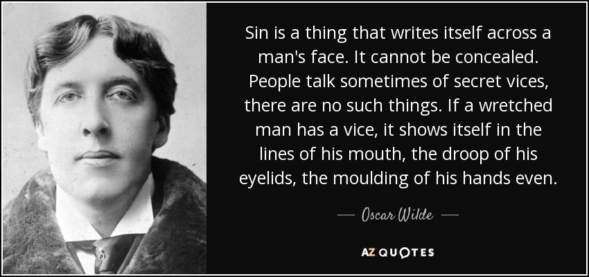 Sin is a thing that writes itself across a man's face. It cannot be concealed. People talk sometimes of secret vices, there are no such things. If a wretched man has a vice, it shows itself in the lines of his mouth, the droop of his eyelids, the moulding of his hands even. - Oscar Wilde
