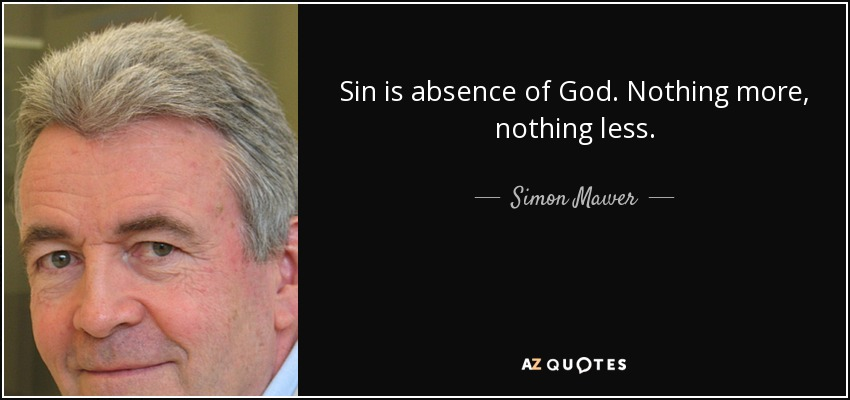 Sin is absence of God. Nothing more, nothing less. - Simon Mawer