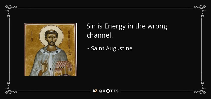 Sin is Energy in the wrong channel. - Saint Augustine