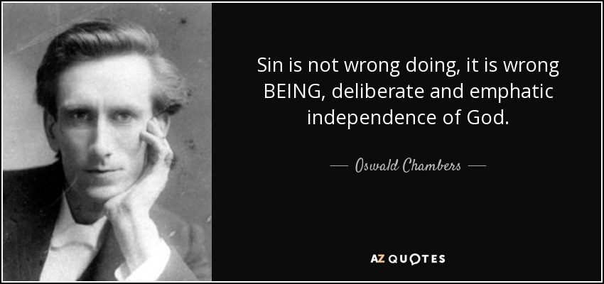 Sin is not wrong doing, it is wrong BEING, deliberate and emphatic independence of God. - Oswald Chambers