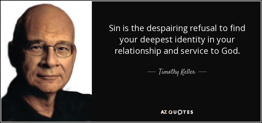 Sin is the despairing refusal to find your deepest identity in your relationship and service to God. - Timothy Keller