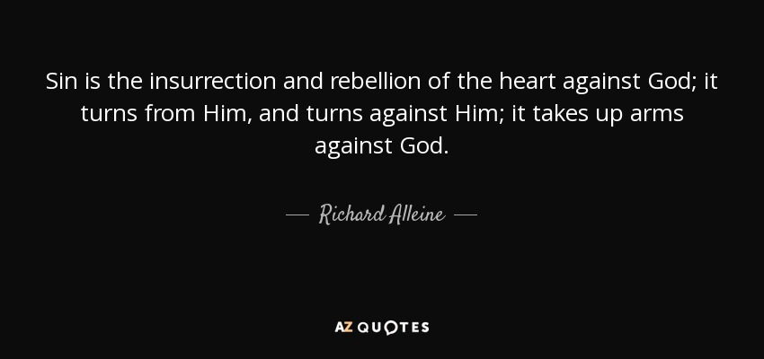 Sin is the insurrection and rebellion of the heart against God; it turns from Him, and turns against Him; it takes up arms against God. - Richard Alleine