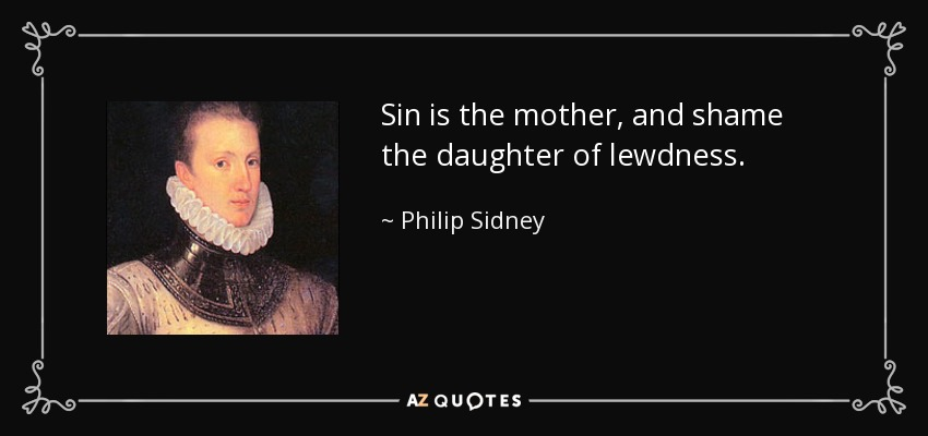 Sin is the mother, and shame the daughter of lewdness. - Philip Sidney