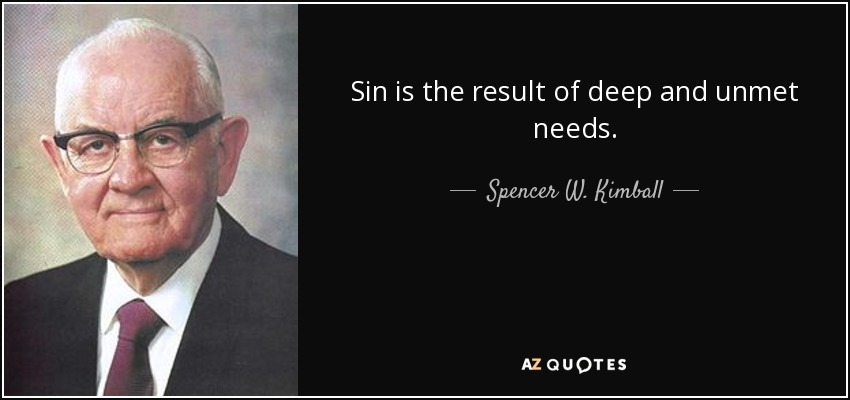 Sin is the result of deep and unmet needs. - Spencer W. Kimball