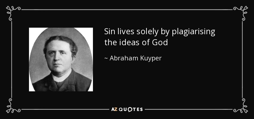 Sin lives solely by plagiarising the ideas of God - Abraham Kuyper