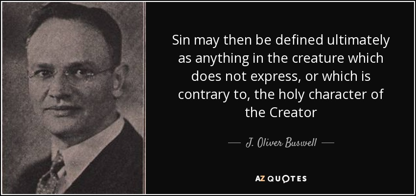 Sin may then be defined ultimately as anything in the creature which does not express, or which is contrary to, the holy character of the Creator - J. Oliver Buswell